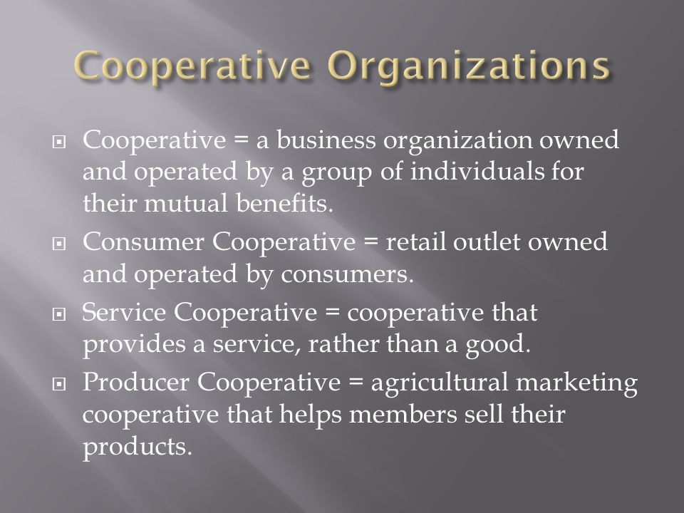  Cooperative = a business organization owned and operated by a group of individuals for their mutual benefits.
