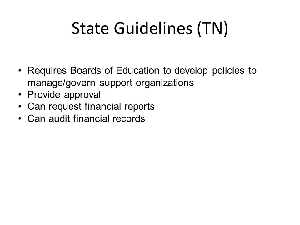 State Guidelines (TN) Requires Boards of Education to develop policies to manage/govern support organizations Provide approval Can request financial reports Can audit financial records