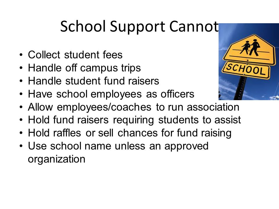 School Support Cannot Collect student fees Handle off campus trips Handle student fund raisers Have school employees as officers Allow employees/coaches to run association Hold fund raisers requiring students to assist Hold raffles or sell chances for fund raising Use school name unless an approved organization
