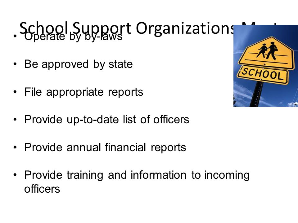 School Support Organizations Must Operate by by-laws Be approved by state File appropriate reports Provide up-to-date list of officers Provide annual financial reports Provide training and information to incoming officers
