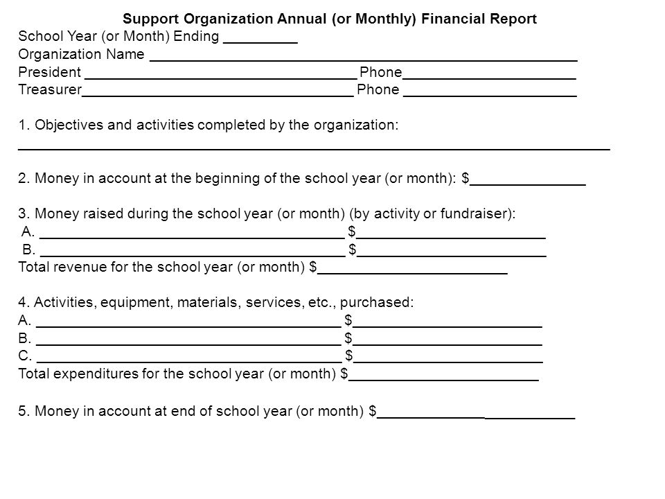 Support Organization Annual (or Monthly) Financial Report School Year (or Month) Ending _________ Organization Name ____________________________________________________ President _________________________________ Phone_____________________ Treasurer_________________________________ Phone _____________________ 1.