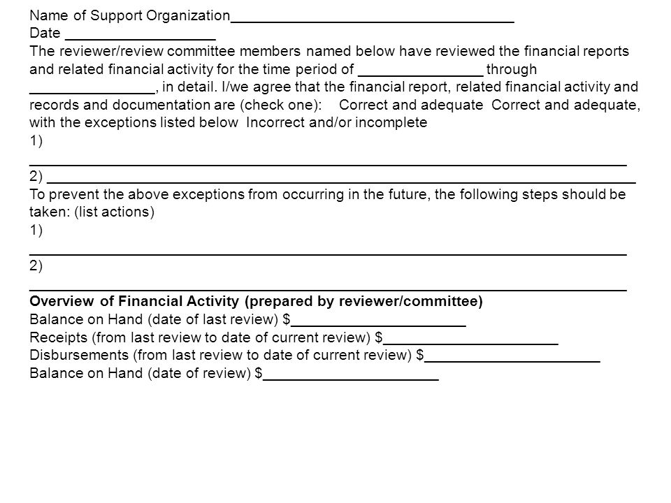Name of Support Organization__________________________________ Date __________________ The reviewer/review committee members named below have reviewed the financial reports and related financial activity for the time period of _______________ through _______________, in detail.