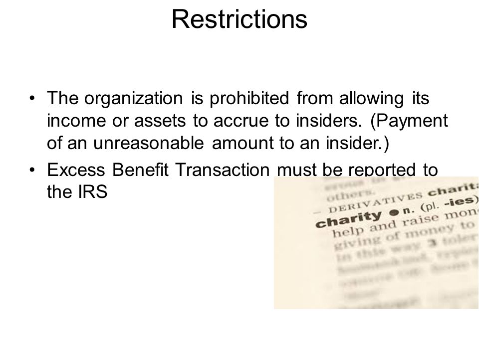 Restrictions The organization is prohibited from allowing its income or assets to accrue to insiders.