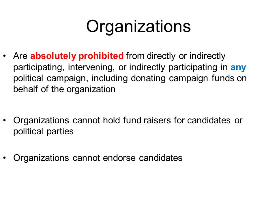 Organizations Are absolutely prohibited from directly or indirectly participating, intervening, or indirectly participating in any political campaign, including donating campaign funds on behalf of the organization Organizations cannot hold fund raisers for candidates or political parties Organizations cannot endorse candidates