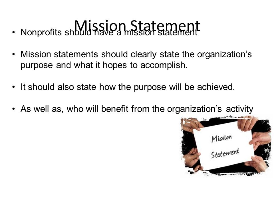 Mission Statement Nonprofits should have a mission statement Mission statements should clearly state the organization's purpose and what it hopes to accomplish.
