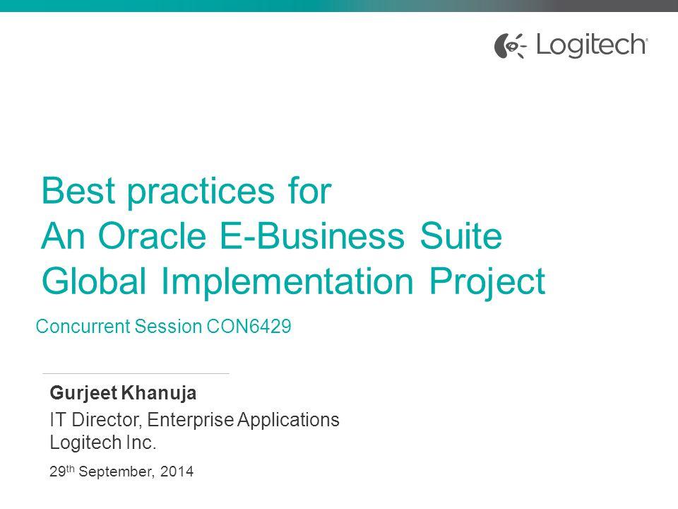Best practices for An Oracle E-Business Suite Global Implementation Project Gurjeet Khanuja IT Director, Enterprise Applications Logitech Inc. 29 th S