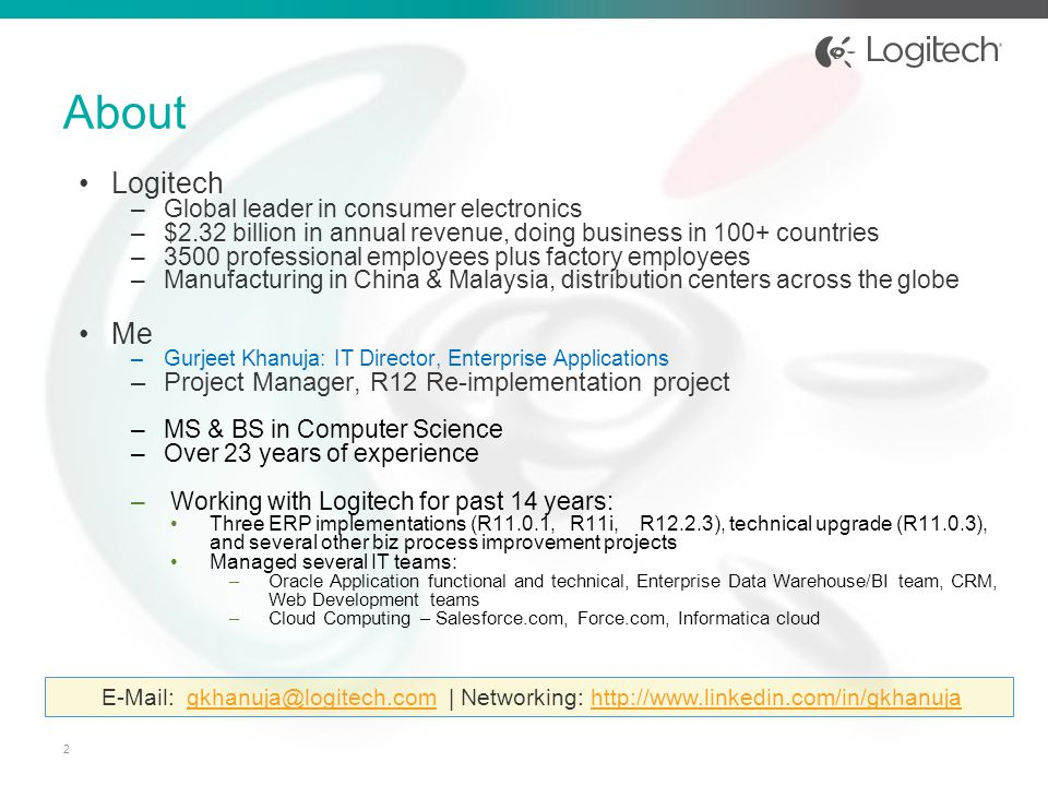 About Logitech –Global leader in consumer electronics –$2.32 billion in annual revenue, doing business in 100+ countries –3500 professional employees