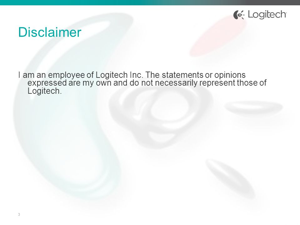 I am an employee of Logitech Inc. The statements or opinions expressed are my own and do not necessarily represent those of Logitech. Disclaimer 3