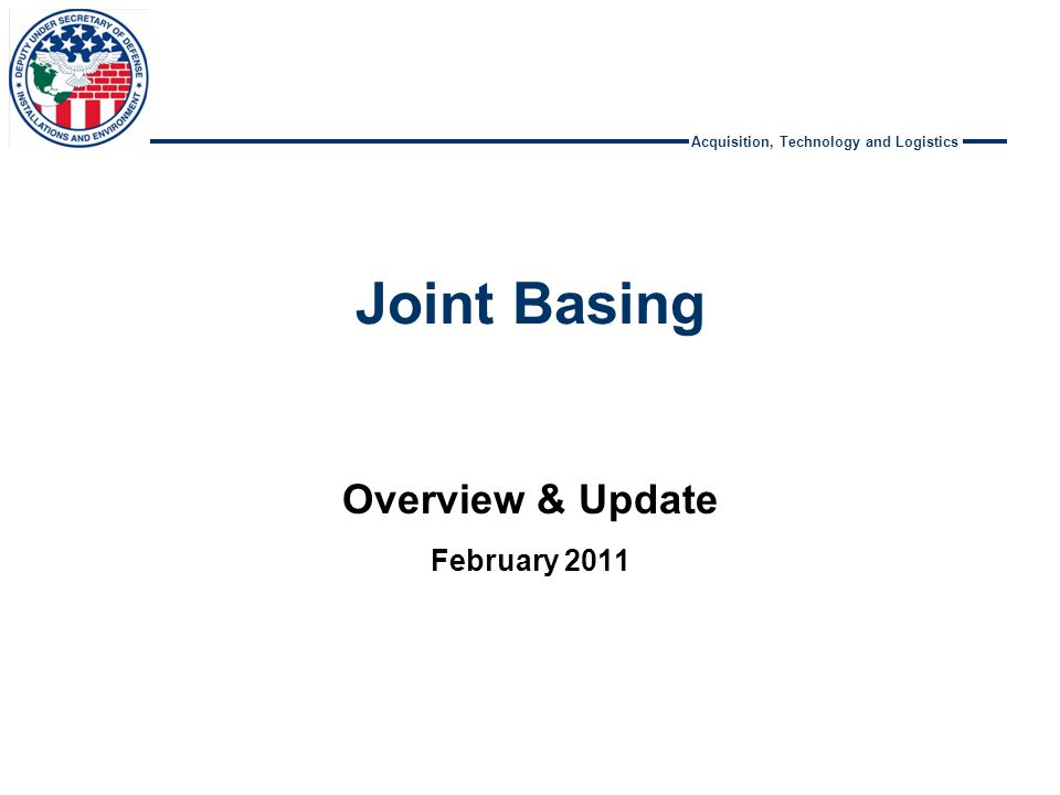 Acquisition, Technology and Logistics Joint Basing Overview & Update February 2011