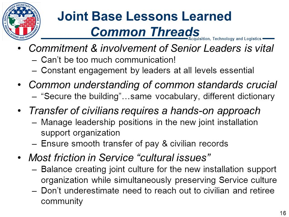 Acquisition, Technology and Logistics Joint Base Lessons Learned Common Threads Commitment & involvement of Senior Leaders is vital –Can't be too much