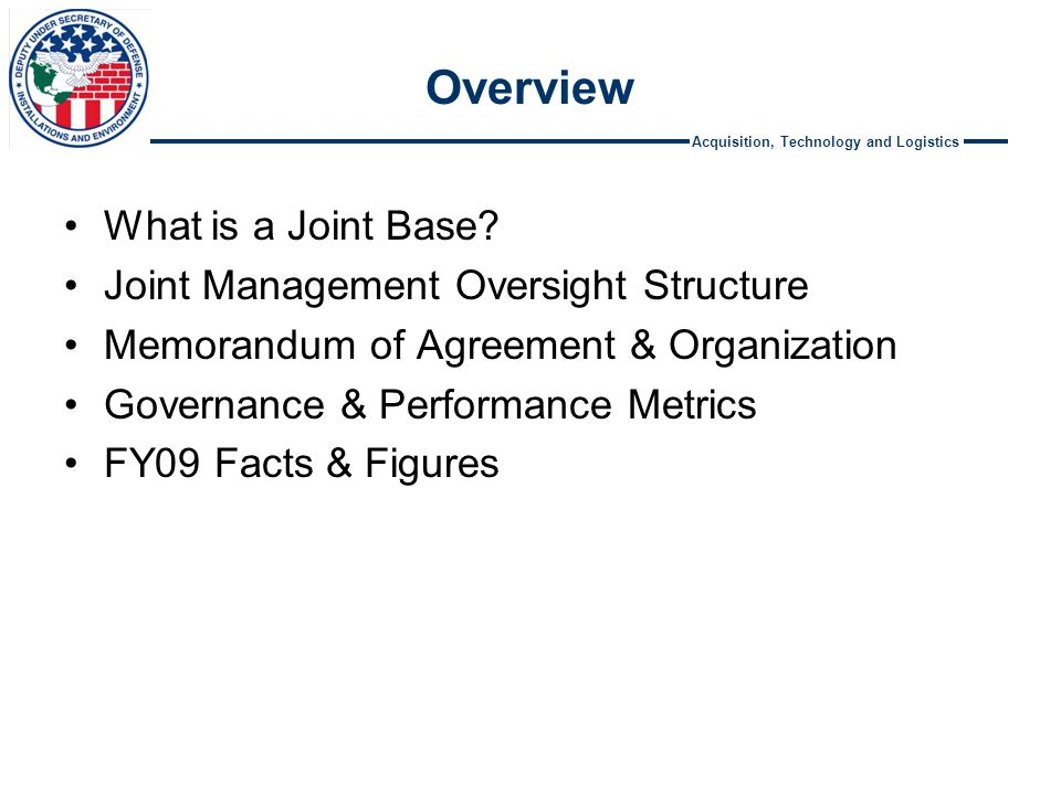 Acquisition, Technology and Logistics Overview What is a Joint Base? Joint Management Oversight Structure Memorandum of Agreement & Organization Gover