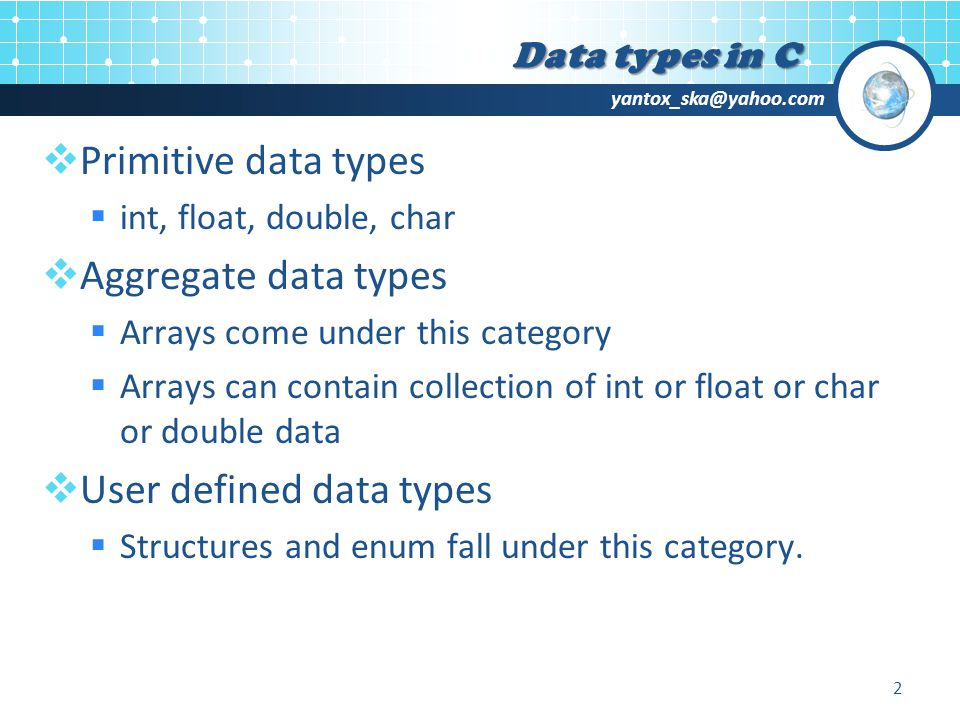 yantox_ska@yahoo.com  Primitive data types  int, float, double, char  Aggregate data types  Arrays come under this category  Arrays can contain collection of int or float or char or double data  User defined data types  Structures and enum fall under this category.