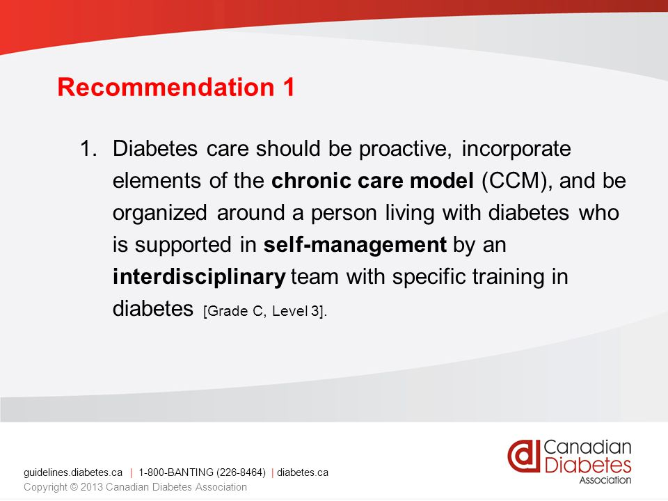 guidelines.diabetes.ca | BANTING ( ) | diabetes.ca Copyright © 2013 Canadian Diabetes Association Recommendation 1 1.Diabetes care should be proactive, incorporate elements of the chronic care model (CCM), and be organized around a person living with diabetes who is supported in self-management by an interdisciplinary team with specific training in diabetes [Grade C, Level 3].
