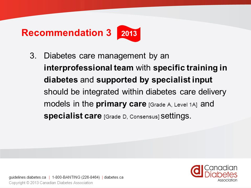 guidelines.diabetes.ca | 1-800-BANTING (226-8464) | diabetes.ca Copyright © 2013 Canadian Diabetes Association Recommendation 3 3.Diabetes care management by an interprofessional team with specific training in diabetes and supported by specialist input should be integrated within diabetes care delivery models in the primary care [Grade A, Level 1A] and specialist care [Grade D, Consensus] settings.