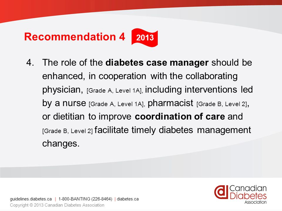 guidelines.diabetes.ca | BANTING ( ) | diabetes.ca Copyright © 2013 Canadian Diabetes Association Recommendation 4 4.The role of the diabetes case manager should be enhanced, in cooperation with the collaborating physician, [Grade A, Level 1A], including interventions led by a nurse [Grade A, Level 1A], pharmacist [Grade B, Level 2], or dietitian to improve coordination of care and [Grade B, Level 2] facilitate timely diabetes management changes.