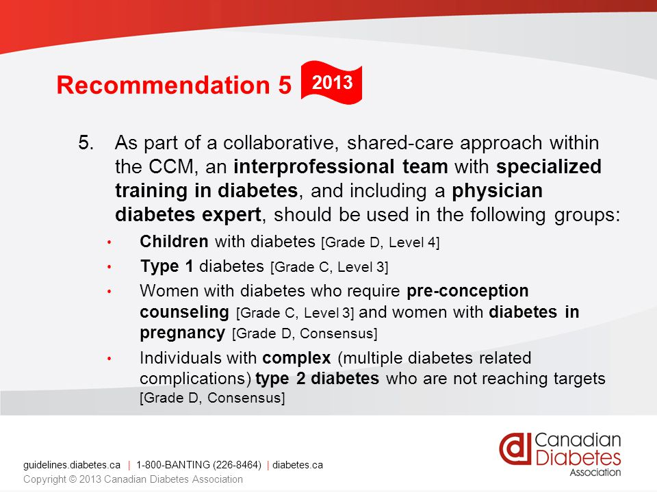 guidelines.diabetes.ca | 1-800-BANTING (226-8464) | diabetes.ca Copyright © 2013 Canadian Diabetes Association Recommendation 5 5.As part of a collaborative, shared-care approach within the CCM, an interprofessional team with specialized training in diabetes, and including a physician diabetes expert, should be used in the following groups: Children with diabetes [Grade D, Level 4] Type 1 diabetes [Grade C, Level 3] Women with diabetes who require pre-conception counseling [Grade C, Level 3] and women with diabetes in pregnancy [Grade D, Consensus] Individuals with complex (multiple diabetes related complications) type 2 diabetes who are not reaching targets [Grade D, Consensus] 2013