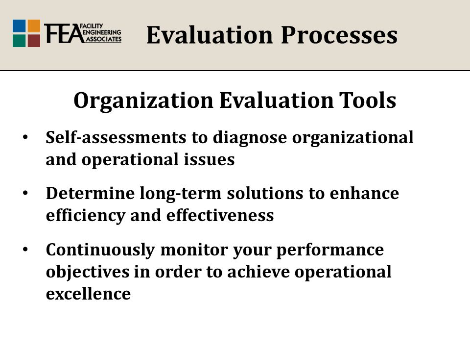 Evaluation Processes Organization Evaluation Tools Self-assessments to diagnose organizational and operational issues Determine long-term solutions to enhance efficiency and effectiveness Continuously monitor your performance objectives in order to achieve operational excellence
