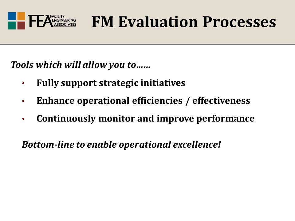 FM Evaluation Processes Tools which will allow you to…… Fully support strategic initiatives Enhance operational efficiencies / effectiveness Continuously monitor and improve performance Bottom-line to enable operational excellence!