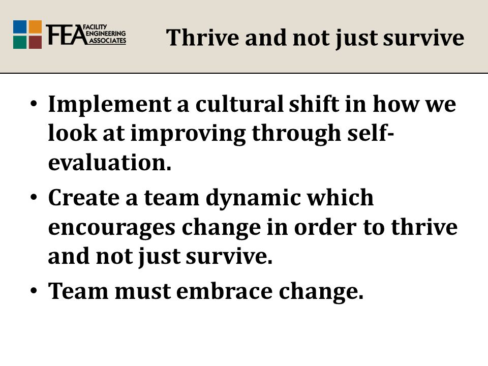 Thrive and not just survive Implement a cultural shift in how we look at improving through self- evaluation.