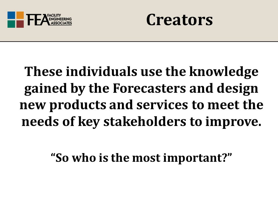 Creators These individuals use the knowledge gained by the Forecasters and design new products and services to meet the needs of key stakeholders to improve.