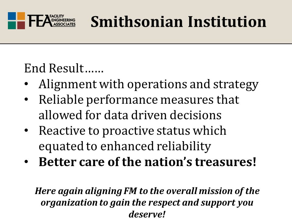 Smithsonian Institution End Result…… Alignment with operations and strategy Reliable performance measures that allowed for data driven decisions Reactive to proactive status which equated to enhanced reliability Better care of the nation's treasures.