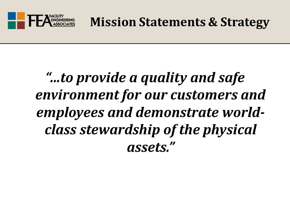 Mission Statements & Strategy …to provide a quality and safe environment for our customers and employees and demonstrate world- class stewardship of the physical assets.