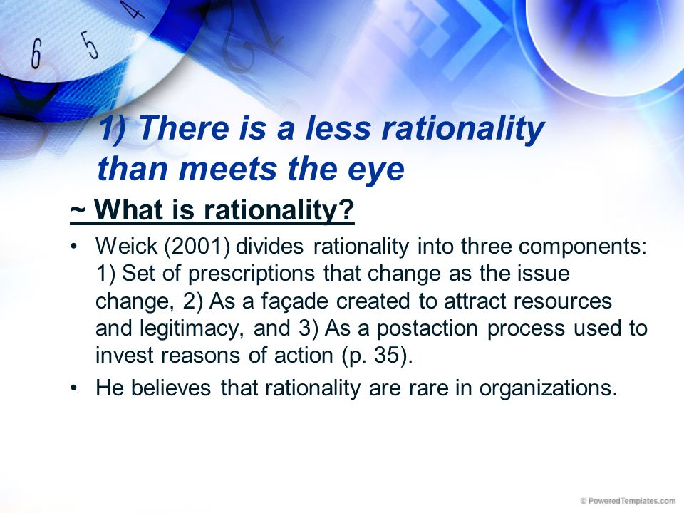 1) There is a less rationality than meets the eye ~ What is rationality? Weick (2001) divides rationality into three components: 1) Set of prescriptio