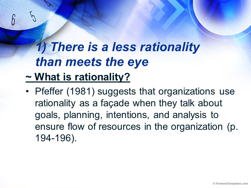 1) There is a less rationality than meets the eye ~ What is rationality? Pfeffer (1981) suggests that organizations use rationality as a façade when t