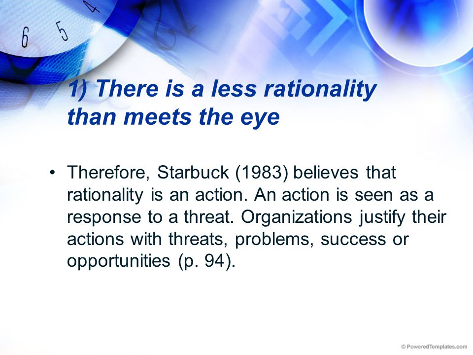 1) There is a less rationality than meets the eye Therefore, Starbuck (1983) believes that rationality is an action. An action is seen as a response t