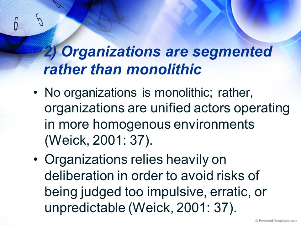 2) Organizations are segmented rather than monolithic No organizations is monolithic; rather, organizations are unified actors operating in more homog