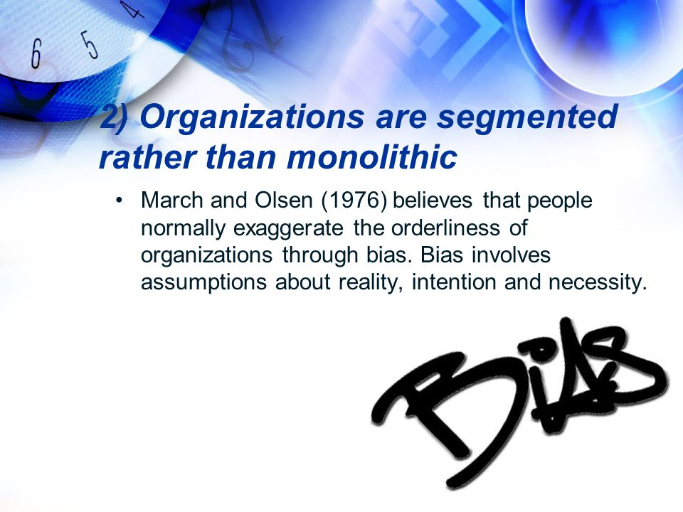 2) Organizations are segmented rather than monolithic March and Olsen (1976) believes that people normally exaggerate the orderliness of organizations