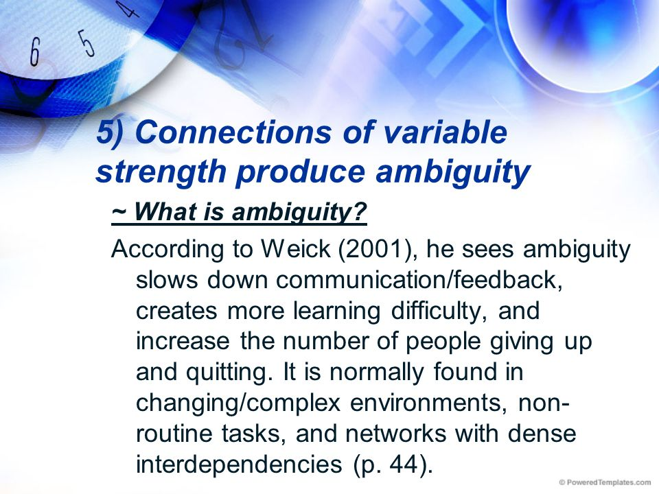 5) Connections of variable strength produce ambiguity ~ What is ambiguity? According to Weick (2001), he sees ambiguity slows down communication/feedb