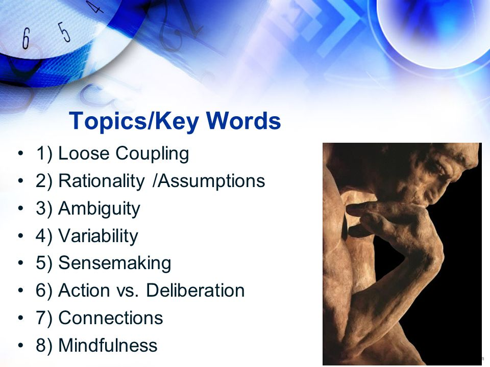 Topics/Key Words 1) Loose Coupling 2) Rationality /Assumptions 3) Ambiguity 4) Variability 5) Sensemaking 6) Action vs. Deliberation 7) Connections 8)