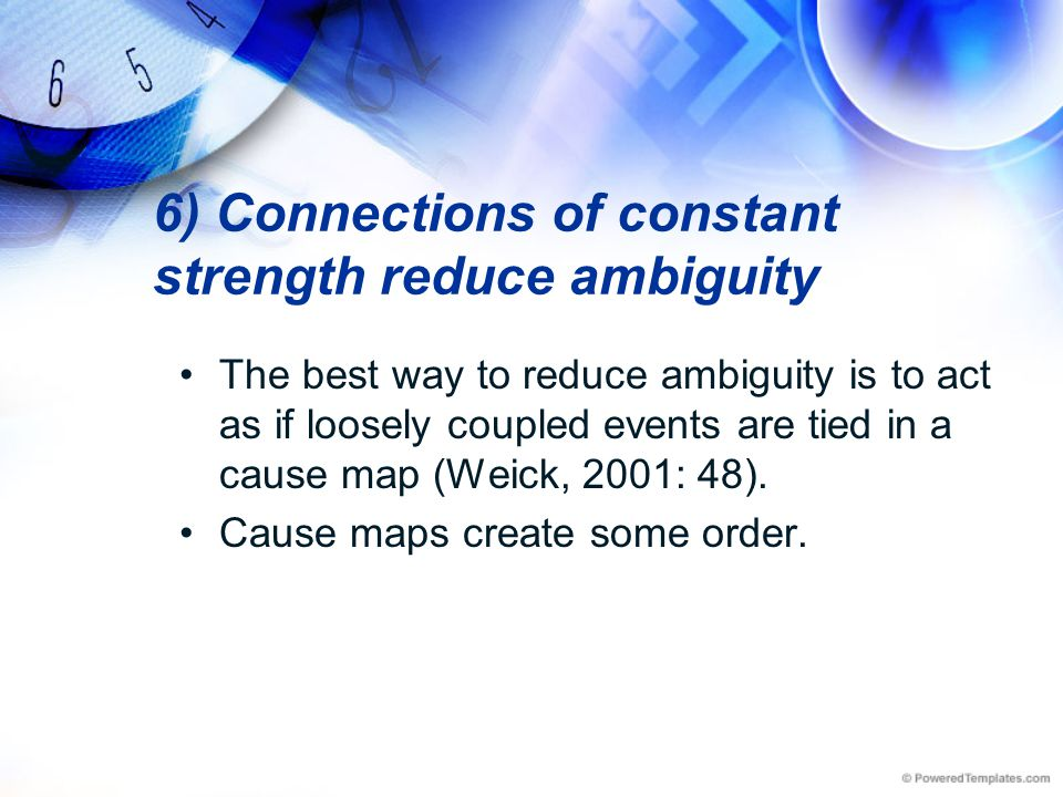 6) Connections of constant strength reduce ambiguity The best way to reduce ambiguity is to act as if loosely coupled events are tied in a cause map (