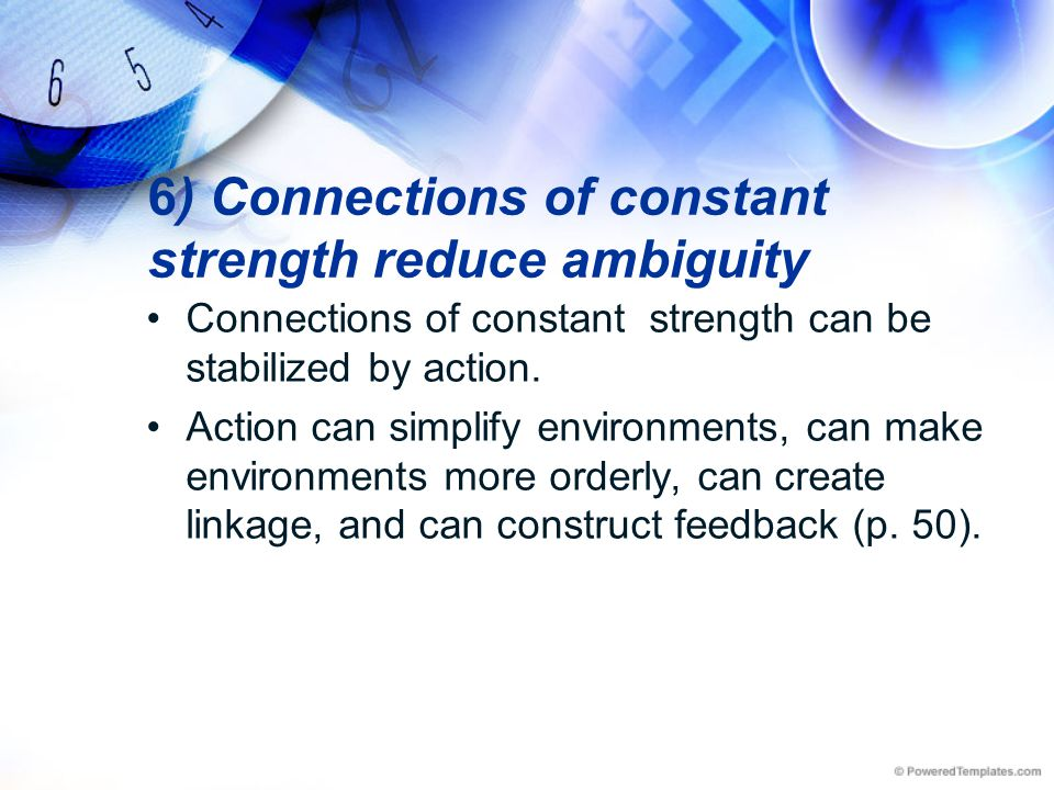 6) Connections of constant strength reduce ambiguity Connections of constant strength can be stabilized by action. Action can simplify environments, c