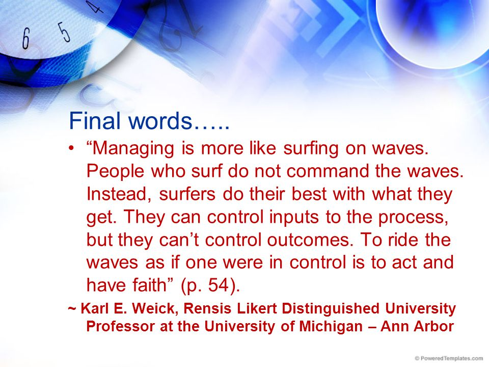 "Final words….. ""Managing is more like surfing on waves. People who surf do not command the waves. Instead, surfers do their best with what they get. T"