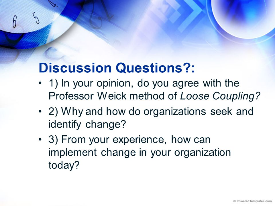 Discussion Questions?: 1) In your opinion, do you agree with the Professor Weick method of Loose Coupling? 2) Why and how do organizations seek and id