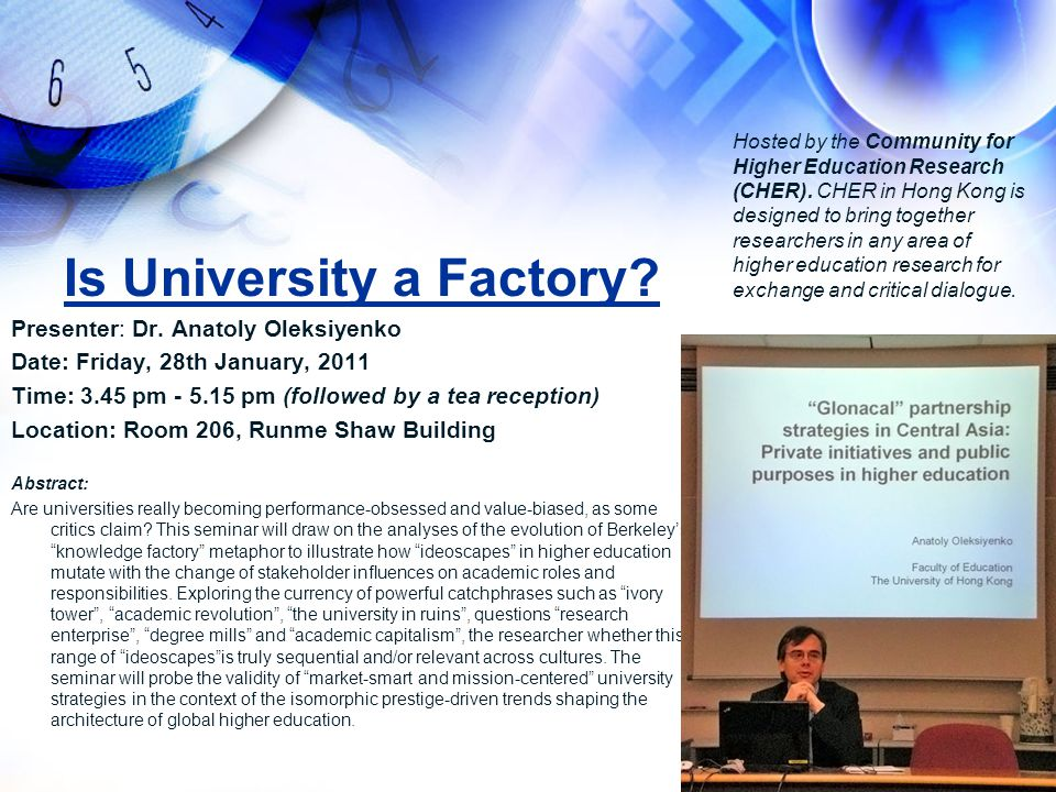 Is University a Factory? Presenter: Dr. Anatoly Oleksiyenko Date: Friday, 28th January, 2011 Time: 3.45 pm - 5.15 pm (followed by a tea reception) Loc