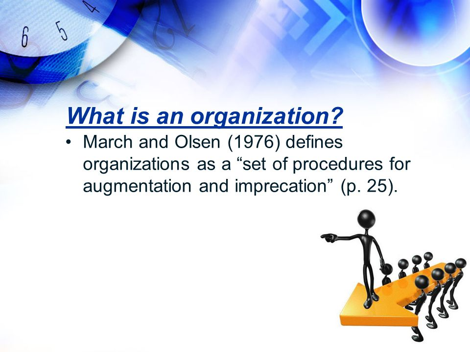 "What is an organization? March and Olsen (1976) defines organizations as a ""set of procedures for augmentation and imprecation"" (p. 25)."