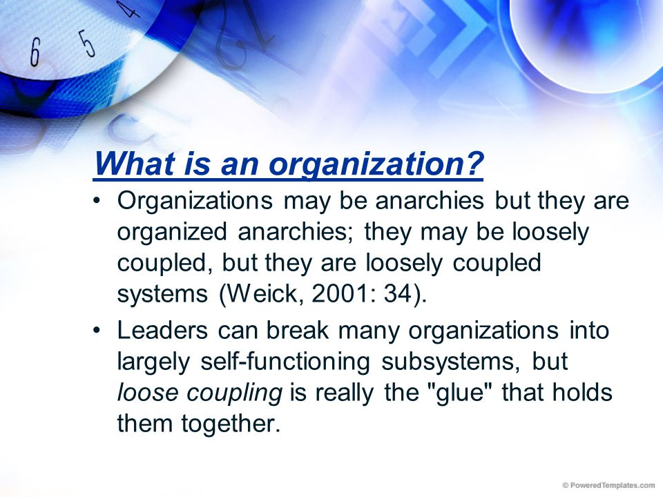 What is an organization? Organizations may be anarchies but they are organized anarchies; they may be loosely coupled, but they are loosely coupled sy