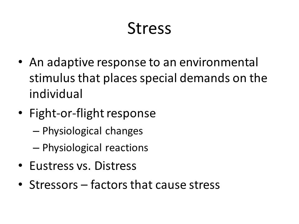 Stress An adaptive response to an environmental stimulus that places special demands on the individual Fight-or-flight response – Physiological changes – Physiological reactions Eustress vs.