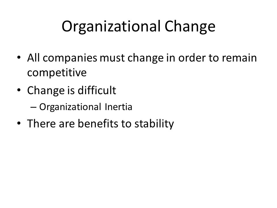 Organizational Change All companies must change in order to remain competitive Change is difficult – Organizational Inertia There are benefits to stability