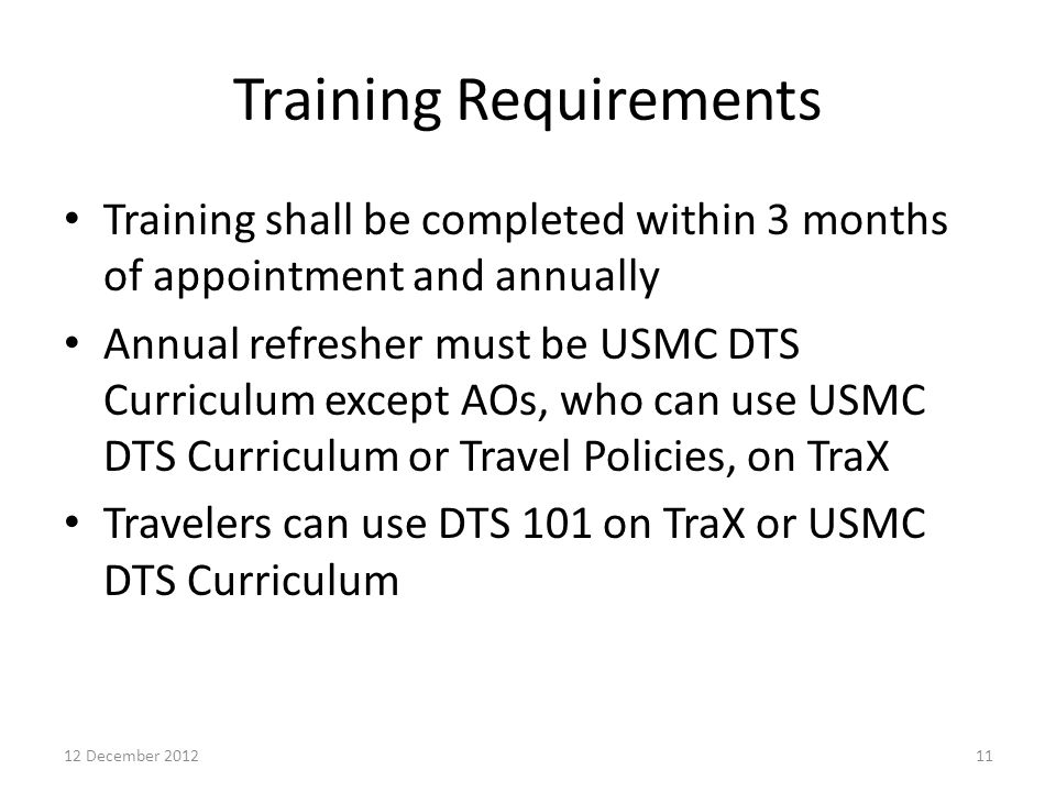 Training Requirements Training shall be completed within 3 months of appointment and annually Annual refresher must be USMC DTS Curriculum except AOs,