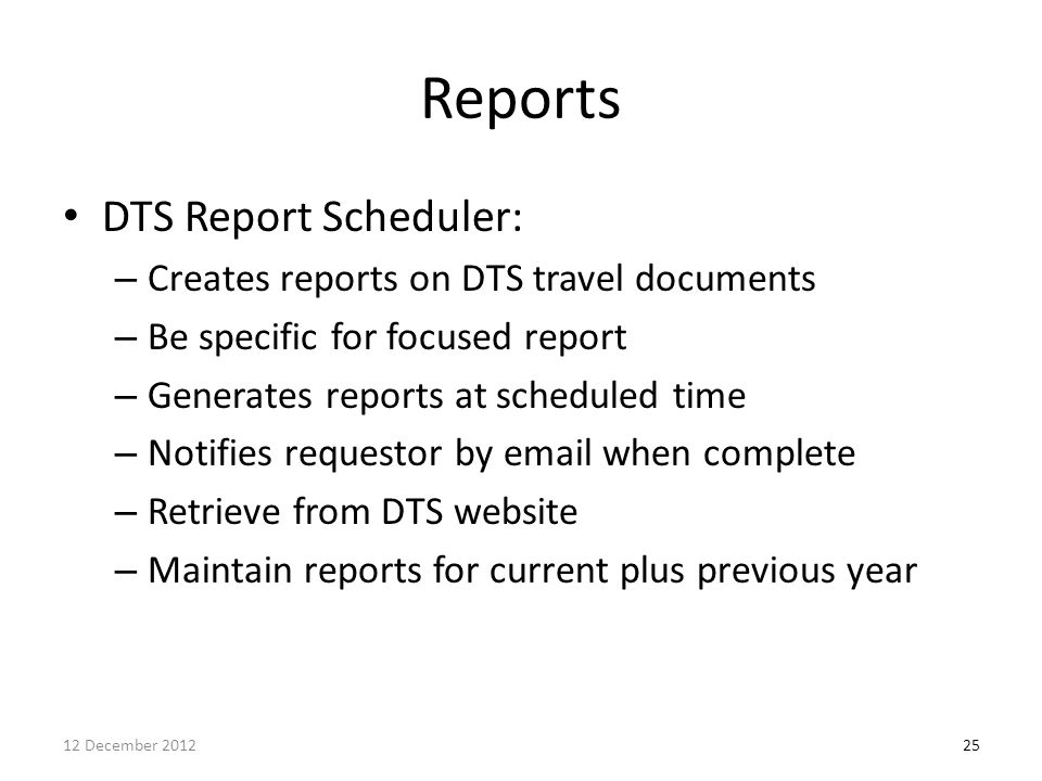 Reports DTS Report Scheduler: – Creates reports on DTS travel documents – Be specific for focused report – Generates reports at scheduled time – Notif