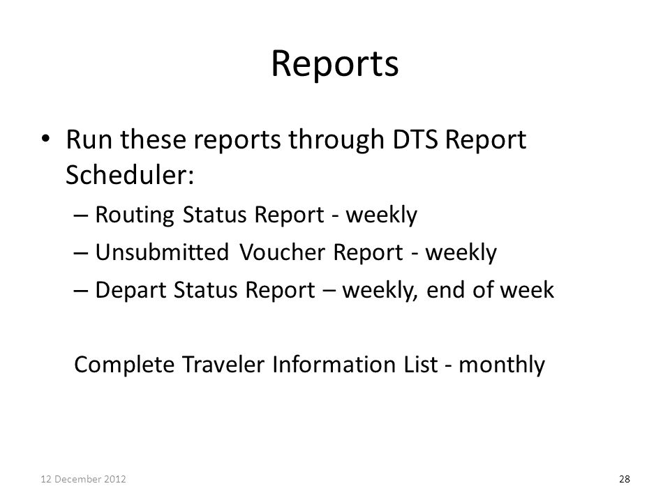 Reports Run these reports through DTS Report Scheduler: – Routing Status Report - weekly – Unsubmitted Voucher Report - weekly – Depart Status Report