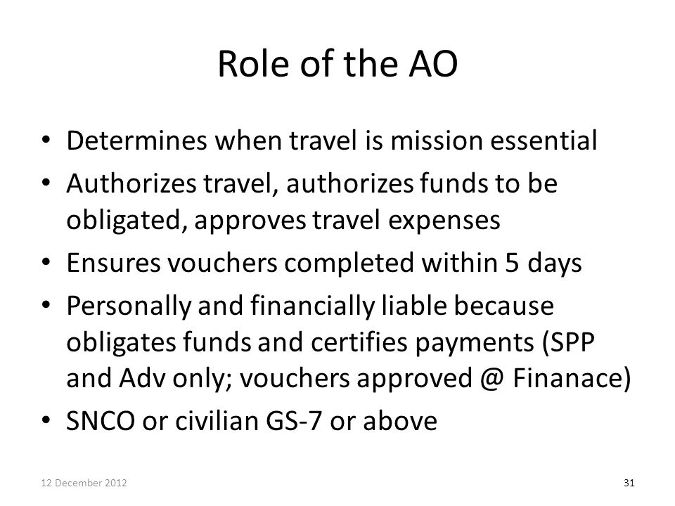 Role of the AO Determines when travel is mission essential Authorizes travel, authorizes funds to be obligated, approves travel expenses Ensures vouch