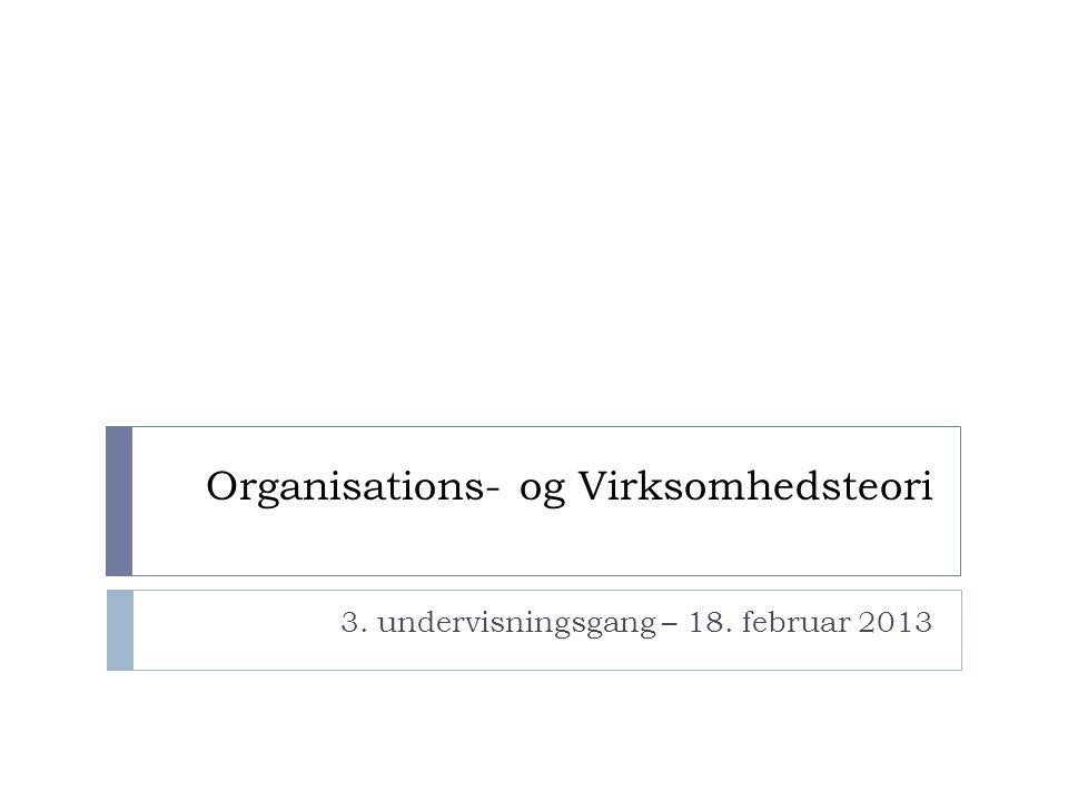 Organisations- og Virksomhedsteori 3. undervisningsgang – 18. februar 2013
