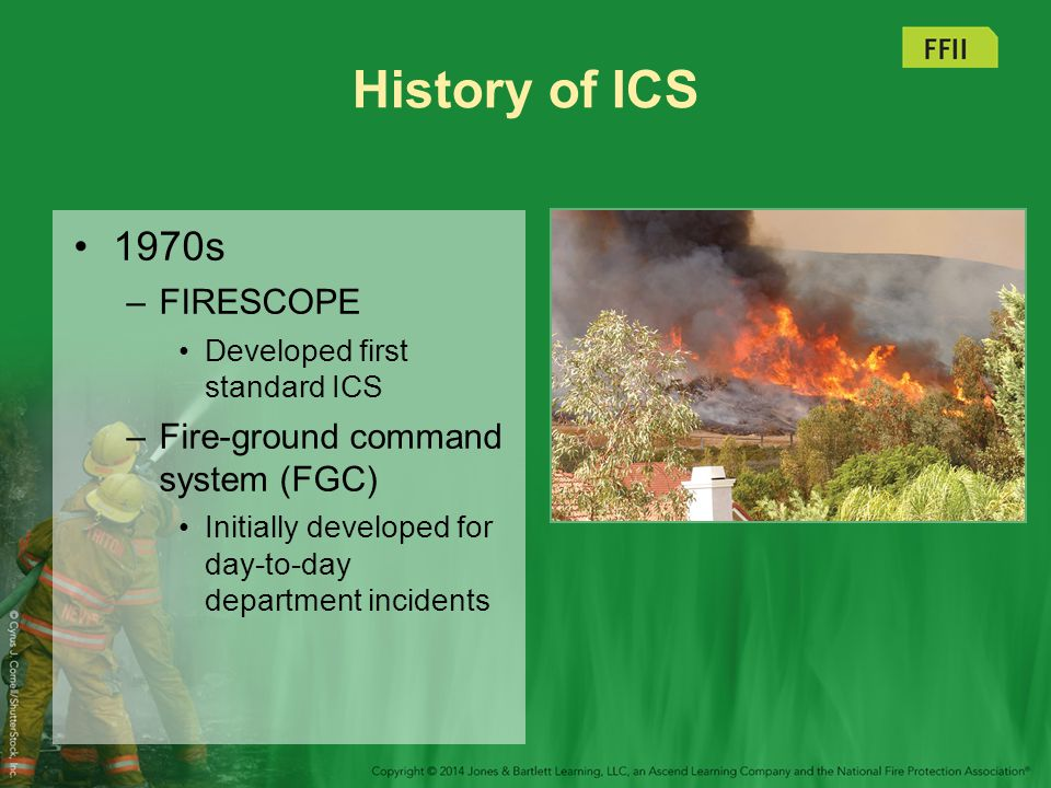 History of ICS 1980s –FIRESCOPE ICS adopted by all federal and most state wildland firefighting agencies –Several federal regulations and consensus standards adopted Present –ICS is best of ICS and FGC.