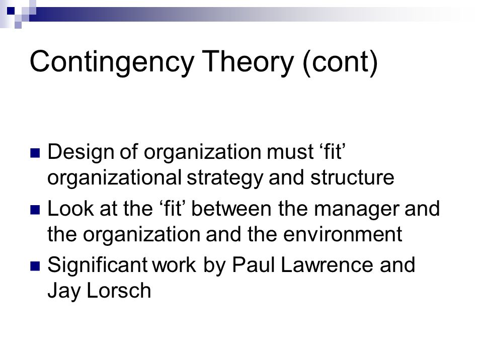 Contingency Theory (cont) Design of organization must 'fit' organizational strategy and structure Look at the 'fit' between the manager and the organization and the environment Significant work by Paul Lawrence and Jay Lorsch