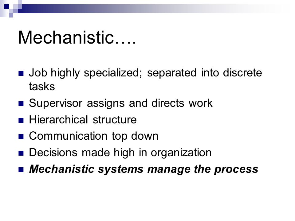 Mechanistic…. Job highly specialized; separated into discrete tasks Supervisor assigns and directs work Hierarchical structure Communication top down